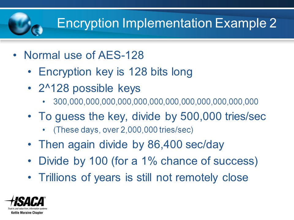 Encryption Implementation Example 2 Normal use of AES-128 Encryption key is 128 bits long 2^128 possible keys 300,000,000,000,000,000,000,000,000,000,000,000,000 To guess the key, divide by 500,000 tries/sec (These days, over 2,000,000 tries/sec) Then again divide by 86,400 sec/day Divide by 100 (for a 1% chance of success) Trillions of years is still not remotely close