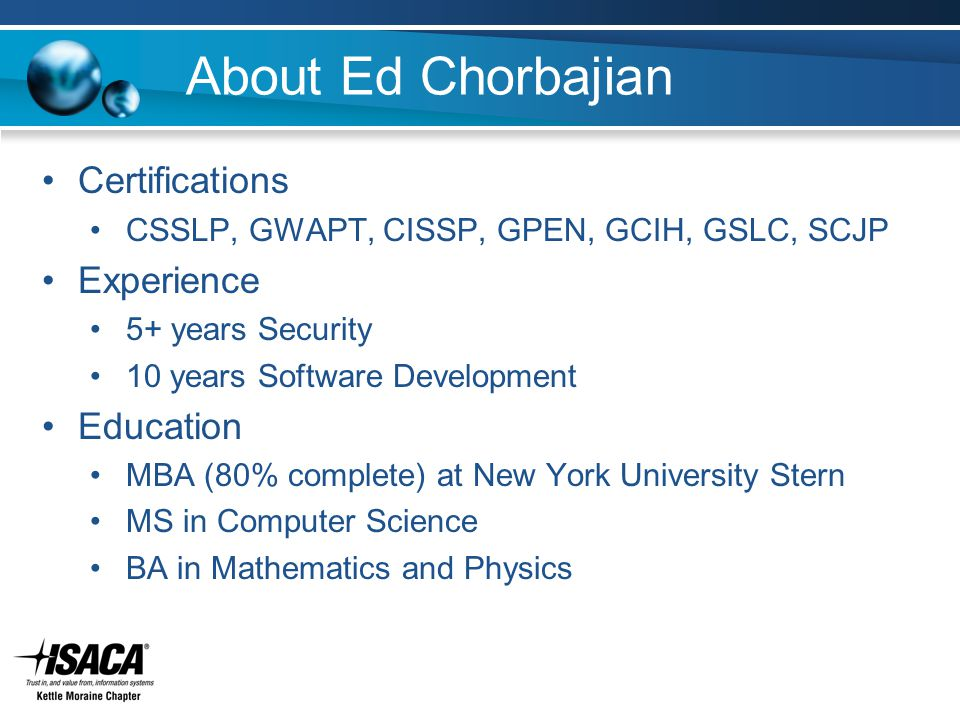 About Ed Chorbajian Certifications CSSLP, GWAPT, CISSP, GPEN, GCIH, GSLC, SCJP Experience 5+ years Security 10 years Software Development Education MBA (80% complete) at New York University Stern MS in Computer Science BA in Mathematics and Physics