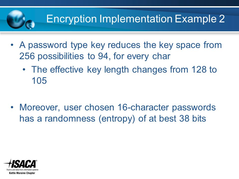 Encryption Implementation Example 2 A password type key reduces the key space from 256 possibilities to 94, for every char The effective key length changes from 128 to 105 Moreover, user chosen 16-character passwords has a randomness (entropy) of at best 38 bits