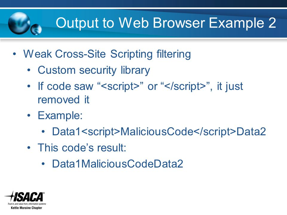 Output to Web Browser Example 2 Weak Cross-Site Scripting filtering Custom security library If code saw or , it just removed it Example: Data1 MaliciousCode Data2 This code's result: Data1MaliciousCodeData2