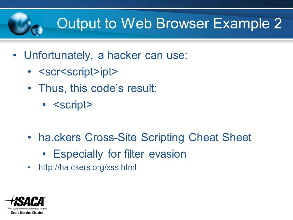 Output to Web Browser Example 2 Unfortunately, a hacker can use: ipt> Thus, this code's result: ha.ckers Cross-Site Scripting Cheat Sheet Especially for filter evasion http://ha.ckers.org/xss.html