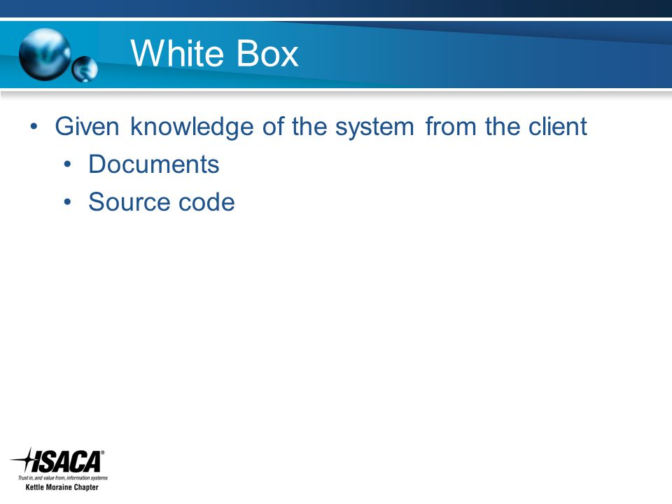 White Box Given knowledge of the system from the client Documents Source code