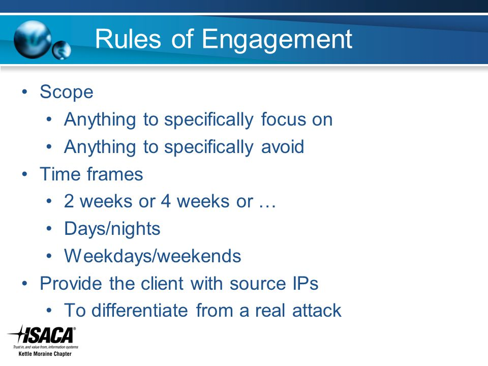 Rules of Engagement Scope Anything to specifically focus on Anything to specifically avoid Time frames 2 weeks or 4 weeks or … Days/nights Weekdays/weekends Provide the client with source IPs To differentiate from a real attack