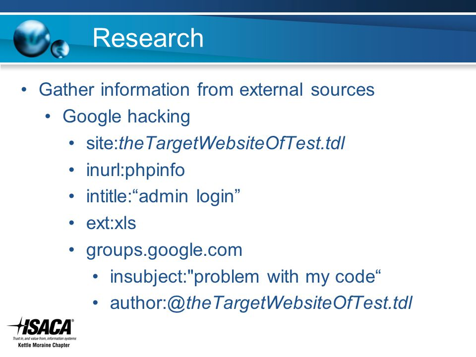 Research Gather information from external sources Google hacking site:theTargetWebsiteOfTest.tdl inurl:phpinfo intitle: admin login ext:xls groups.google.com insubject: problem with my code author:@theTargetWebsiteOfTest.tdl