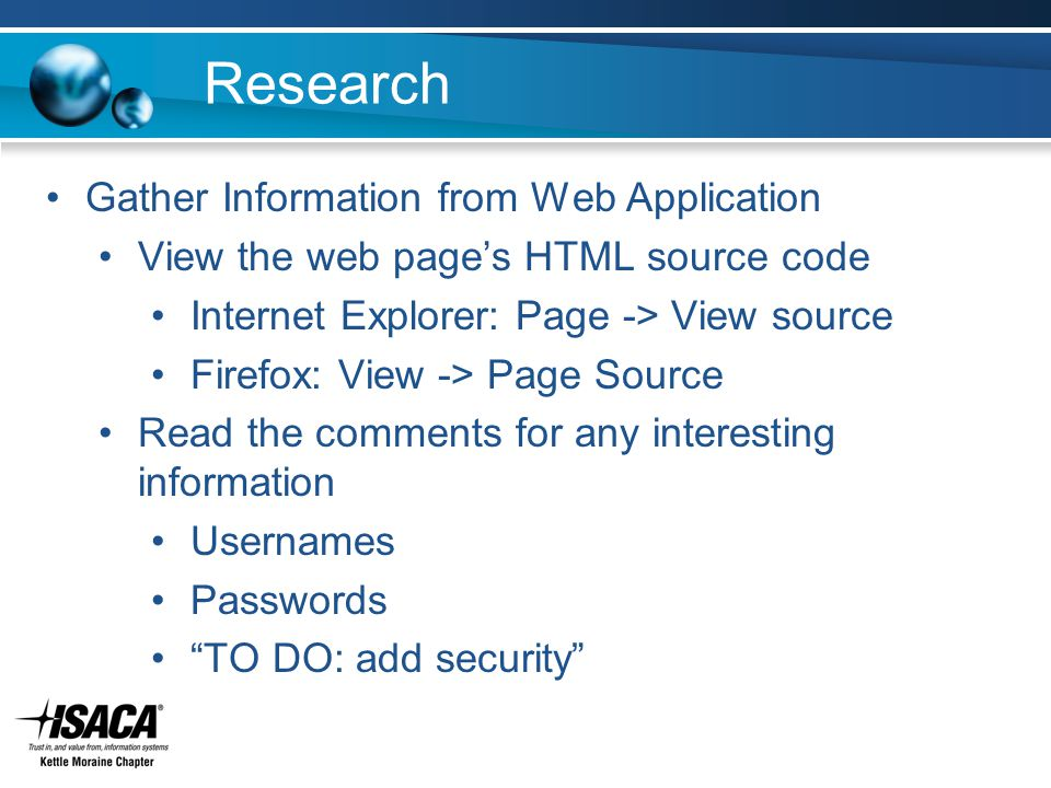 Research Gather Information from Web Application View the web page's HTML source code Internet Explorer: Page -> View source Firefox: View -> Page Source Read the comments for any interesting information Usernames Passwords TO DO: add security