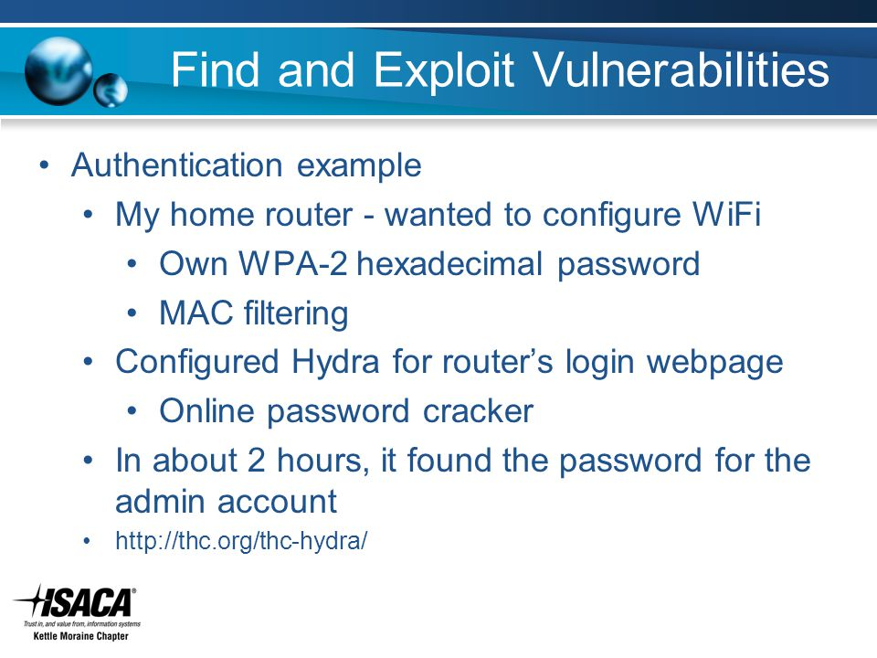 Find and Exploit Vulnerabilities Authentication example My home router - wanted to configure WiFi Own WPA-2 hexadecimal password MAC filtering Configured Hydra for router's login webpage Online password cracker In about 2 hours, it found the password for the admin account http://thc.org/thc-hydra/