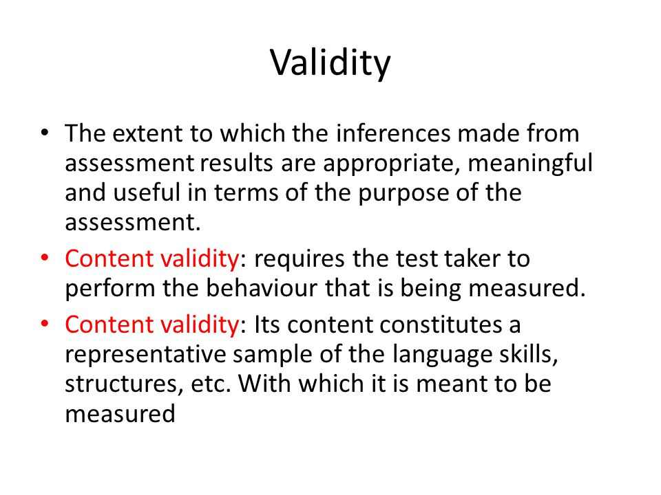 Validity The extent to which the inferences made from assessment results are appropriate, meaningful and useful in terms of the purpose of the assessment.