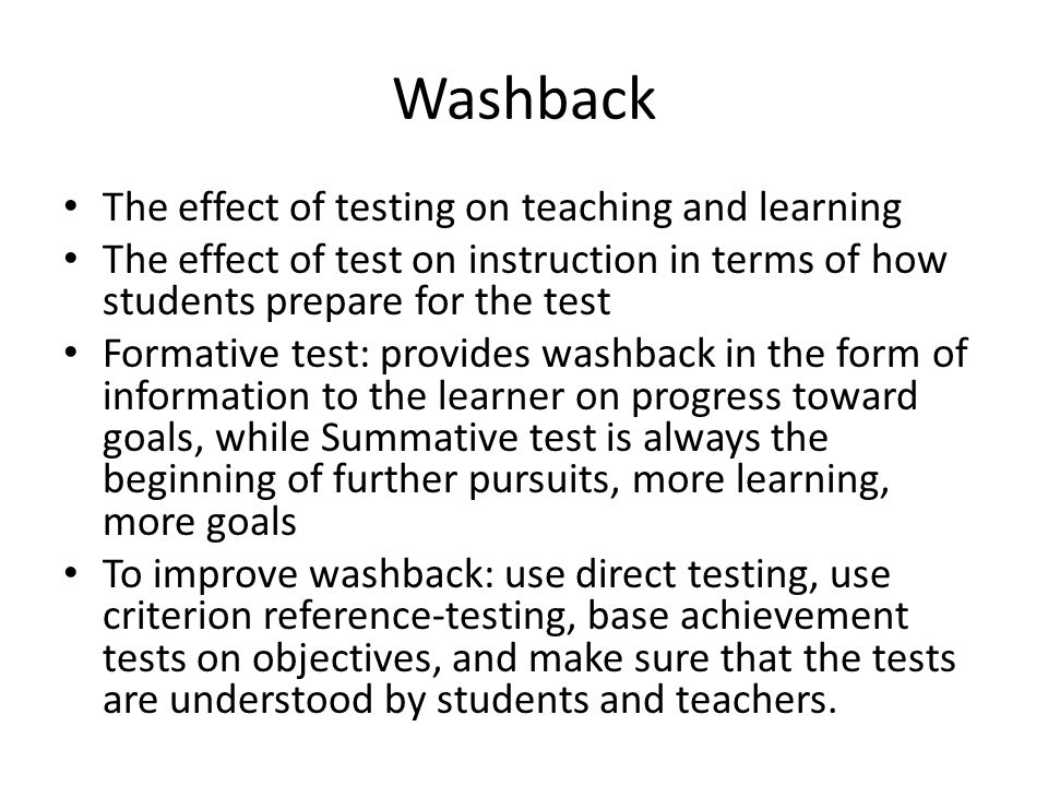 Washback The effect of testing on teaching and learning The effect of test on instruction in terms of how students prepare for the test Formative test: provides washback in the form of information to the learner on progress toward goals, while Summative test is always the beginning of further pursuits, more learning, more goals To improve washback: use direct testing, use criterion reference-testing, base achievement tests on objectives, and make sure that the tests are understood by students and teachers.