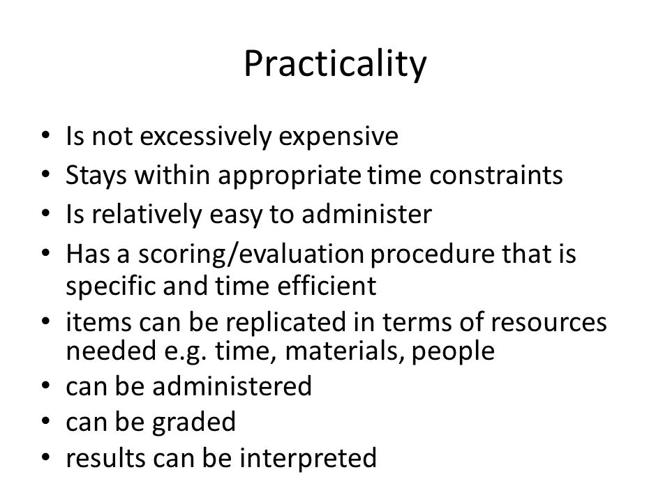 Practicality Is not excessively expensive Stays within appropriate time constraints Is relatively easy to administer Has a scoring/evaluation procedure that is specific and time efficient items can be replicated in terms of resources needed e.g.