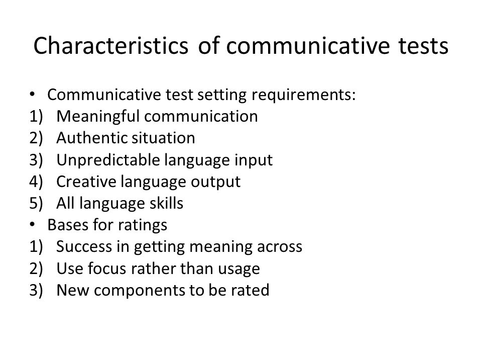 Characteristics of communicative tests Communicative test setting requirements: 1)Meaningful communication 2)Authentic situation 3)Unpredictable language input 4)Creative language output 5)All language skills Bases for ratings 1)Success in getting meaning across 2)Use focus rather than usage 3)New components to be rated
