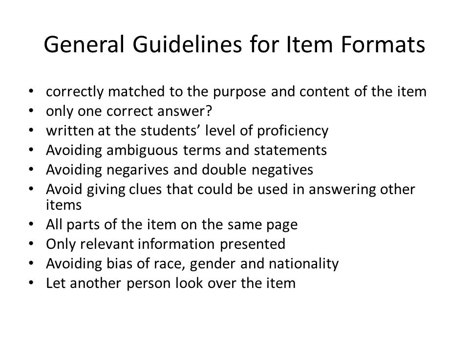 General Guidelines for Item Formats correctly matched to the purpose and content of the item only one correct answer.