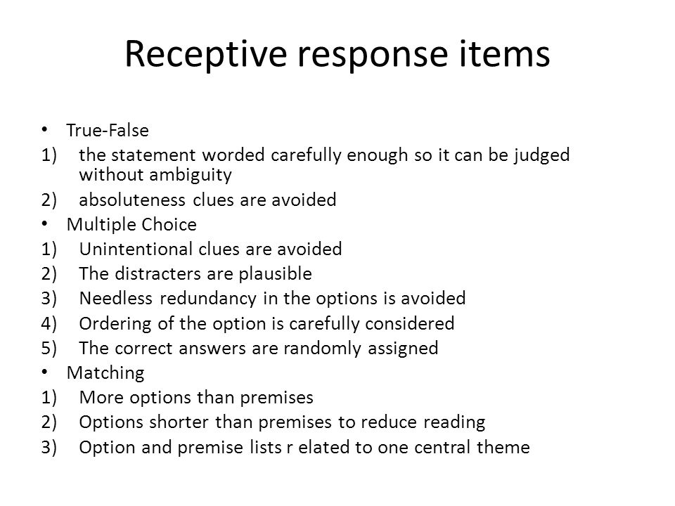 Receptive response items True-False 1)the statement worded carefully enough so it can be judged without ambiguity 2)absoluteness clues are avoided Multiple Choice 1)Unintentional clues are avoided 2)The distracters are plausible 3)Needless redundancy in the options is avoided 4)Ordering of the option is carefully considered 5)The correct answers are randomly assigned Matching 1)More options than premises 2)Options shorter than premises to reduce reading 3)Option and premise lists r elated to one central theme