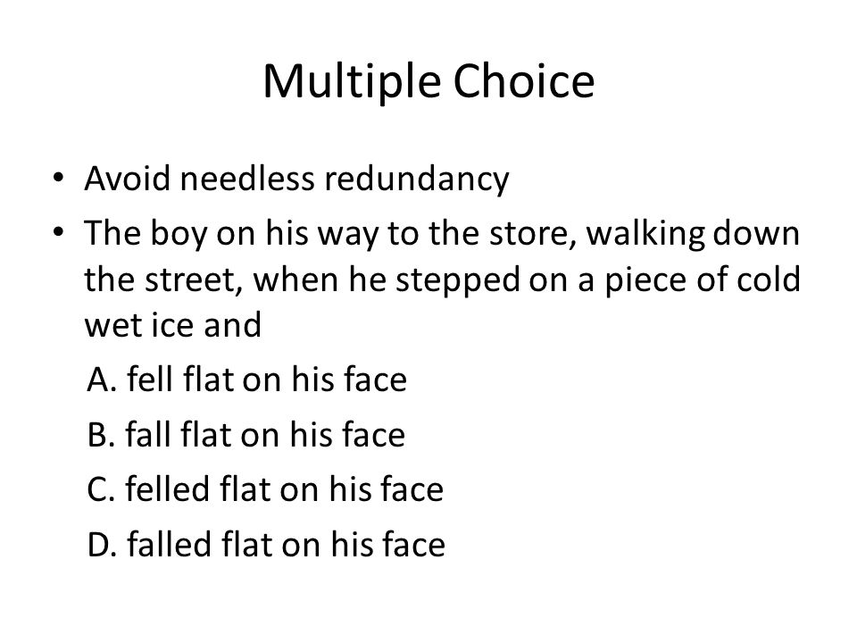 Multiple Choice Avoid needless redundancy The boy on his way to the store, walking down the street, when he stepped on a piece of cold wet ice and A.