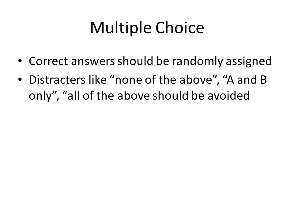 Multiple Choice Correct answers should be randomly assigned Distracters like none of the above , A and B only , all of the above should be avoided