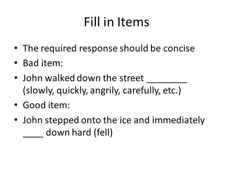Fill in Items The required response should be concise Bad item: John walked down the street ________ (slowly, quickly, angrily, carefully, etc.) Good item: John stepped onto the ice and immediately ____ down hard (fell)