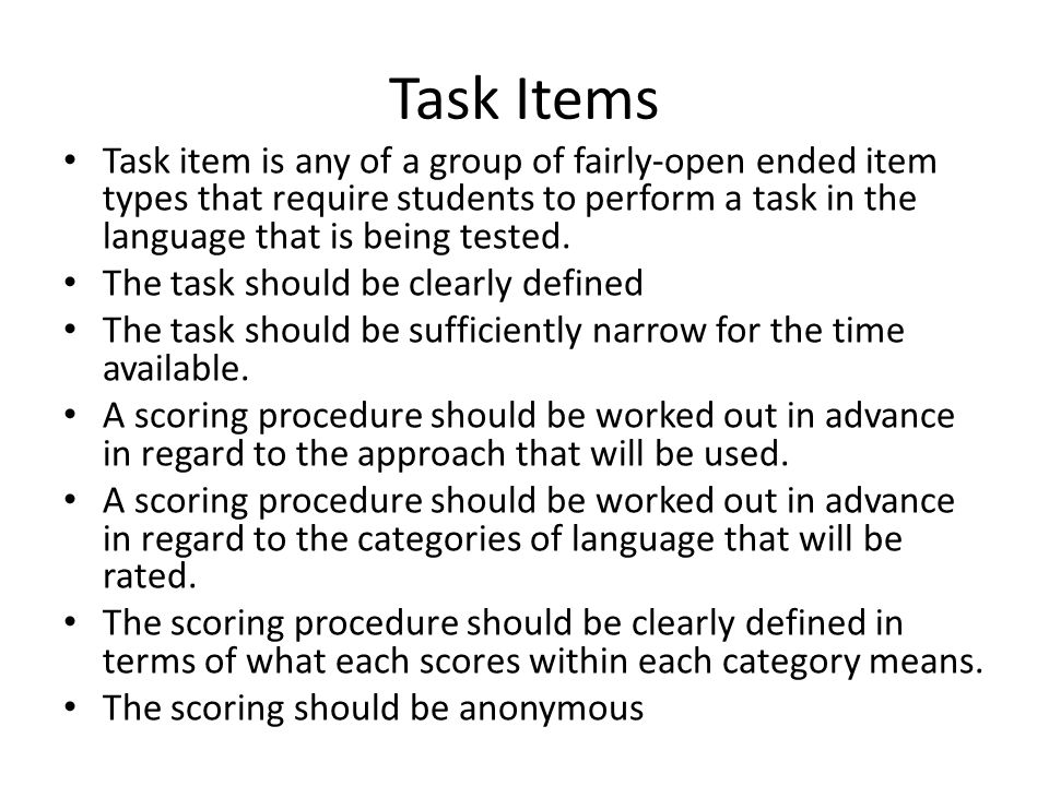Task Items Task item is any of a group of fairly-open ended item types that require students to perform a task in the language that is being tested.