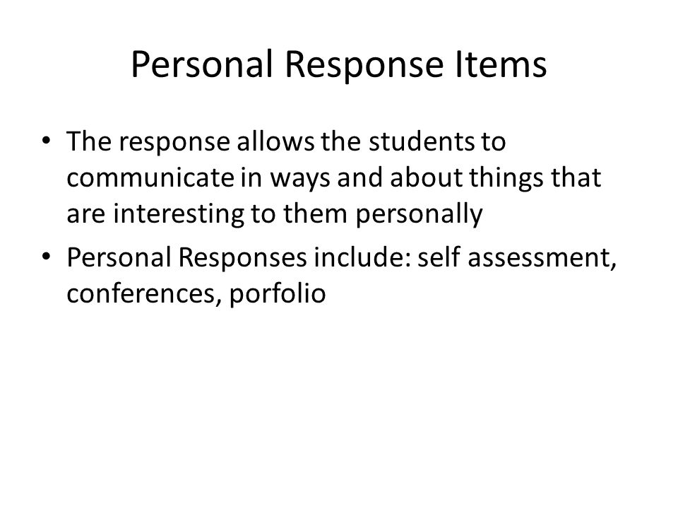 Personal Response Items The response allows the students to communicate in ways and about things that are interesting to them personally Personal Responses include: self assessment, conferences, porfolio