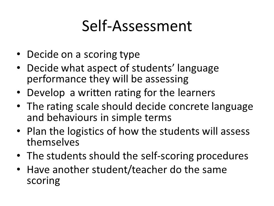 Self-Assessment Decide on a scoring type Decide what aspect of students' language performance they will be assessing Develop a written rating for the learners The rating scale should decide concrete language and behaviours in simple terms Plan the logistics of how the students will assess themselves The students should the self-scoring procedures Have another student/teacher do the same scoring