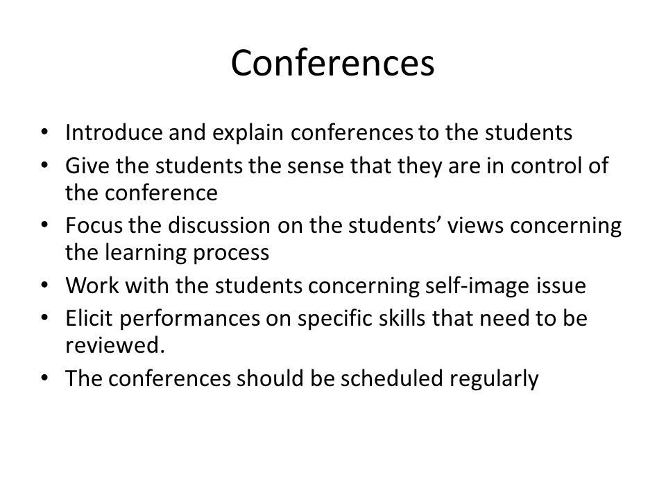 Conferences Introduce and explain conferences to the students Give the students the sense that they are in control of the conference Focus the discussion on the students' views concerning the learning process Work with the students concerning self-image issue Elicit performances on specific skills that need to be reviewed.
