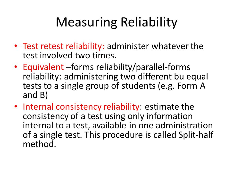 Measuring Reliability Test retest reliability: administer whatever the test involved two times.