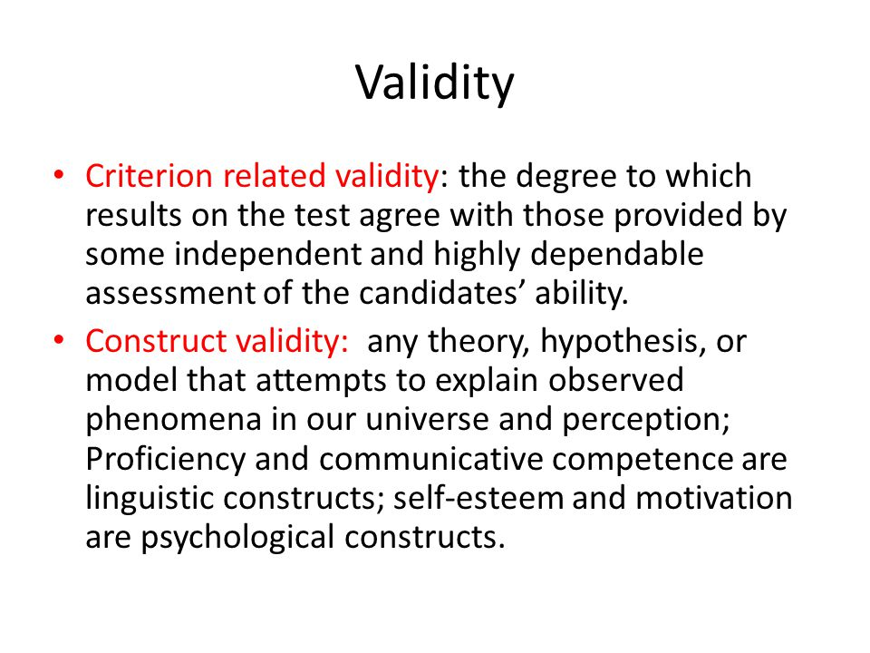 Validity Criterion related validity: the degree to which results on the test agree with those provided by some independent and highly dependable assessment of the candidates' ability.