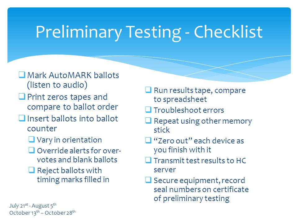  Mark AutoMARK ballots (listen to audio)  Print zeros tapes and compare to ballot order  Insert ballots into ballot counter  Vary in orientation  Override alerts for over- votes and blank ballots  Reject ballots with timing marks filled in Preliminary Testing - Checklist  Run results tape, compare to spreadsheet  Troubleshoot errors  Repeat using other memory stick  Zero out each device as you finish with it  Transmit test results to HC server  Secure equipment, record seal numbers on certificate of preliminary testing July 21 st - August 5 th October 13 th – October 28 th