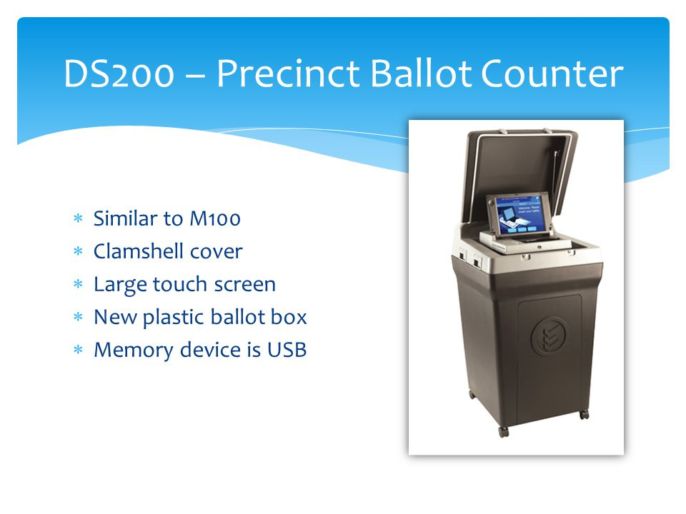  Similar to M100  Clamshell cover  Large touch screen  New plastic ballot box  Memory device is USB DS200 – Precinct Ballot Counter