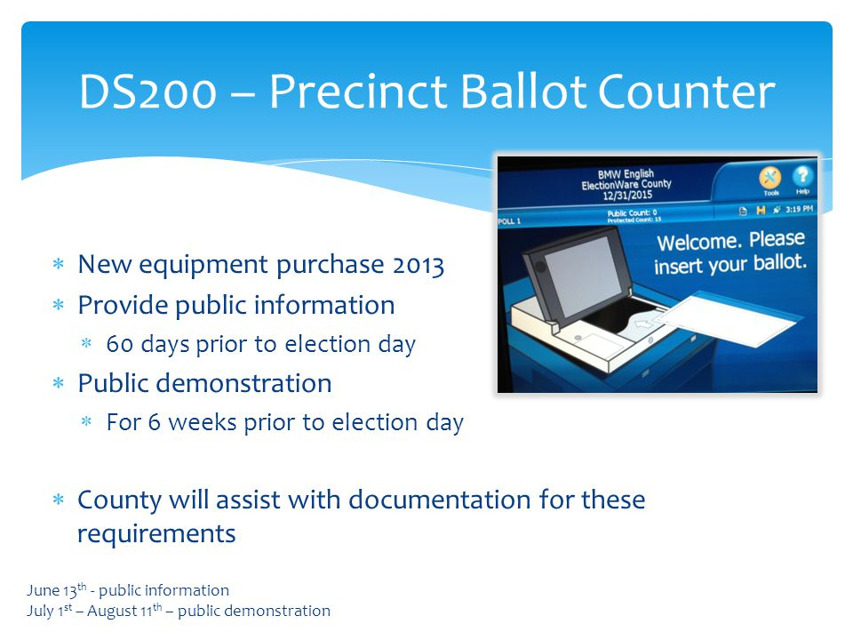  New equipment purchase 2013  Provide public information  60 days prior to election day  Public demonstration  For 6 weeks prior to election day  County will assist with documentation for these requirements DS200 – Precinct Ballot Counter June 13 th - public information July 1 st – August 11 th – public demonstration
