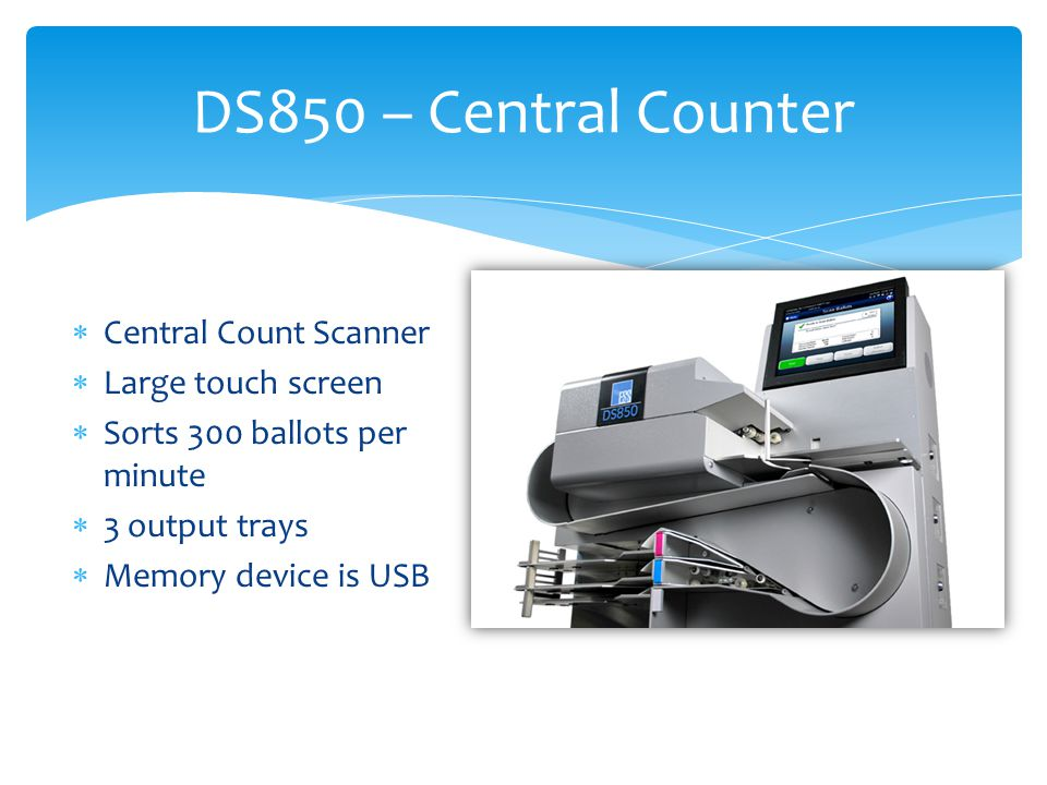  Central Count Scanner  Large touch screen  Sorts 300 ballots per minute  3 output trays  Memory device is USB DS850 – Central Counter