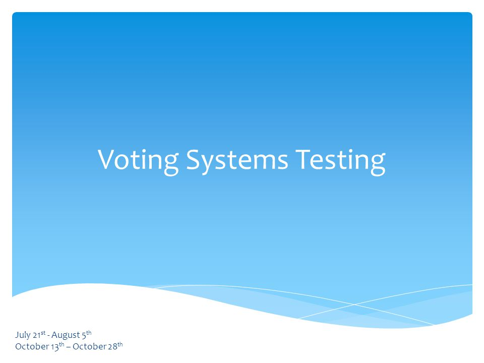 Voting Systems Testing July 21 st - August 5 th October 13 th – October 28 th