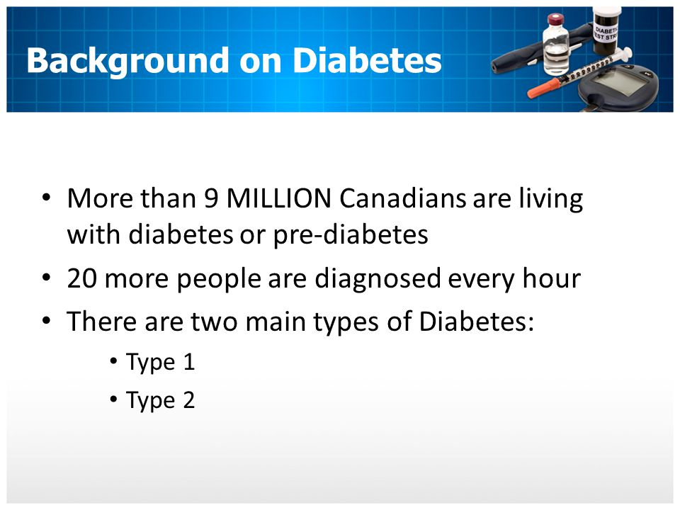 Background on Diabetes More than 9 MILLION Canadians are living with diabetes or pre-diabetes 20 more people are diagnosed every hour There are two main types of Diabetes: Type 1 Type 2