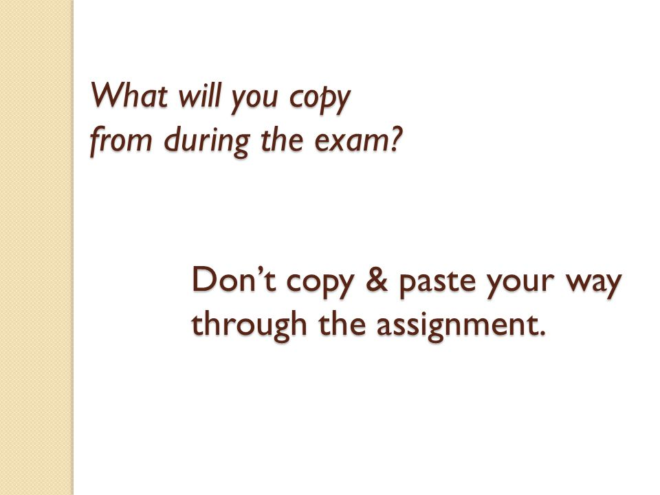 Don't copy & paste your way through the assignment. What will you copy from during the exam?