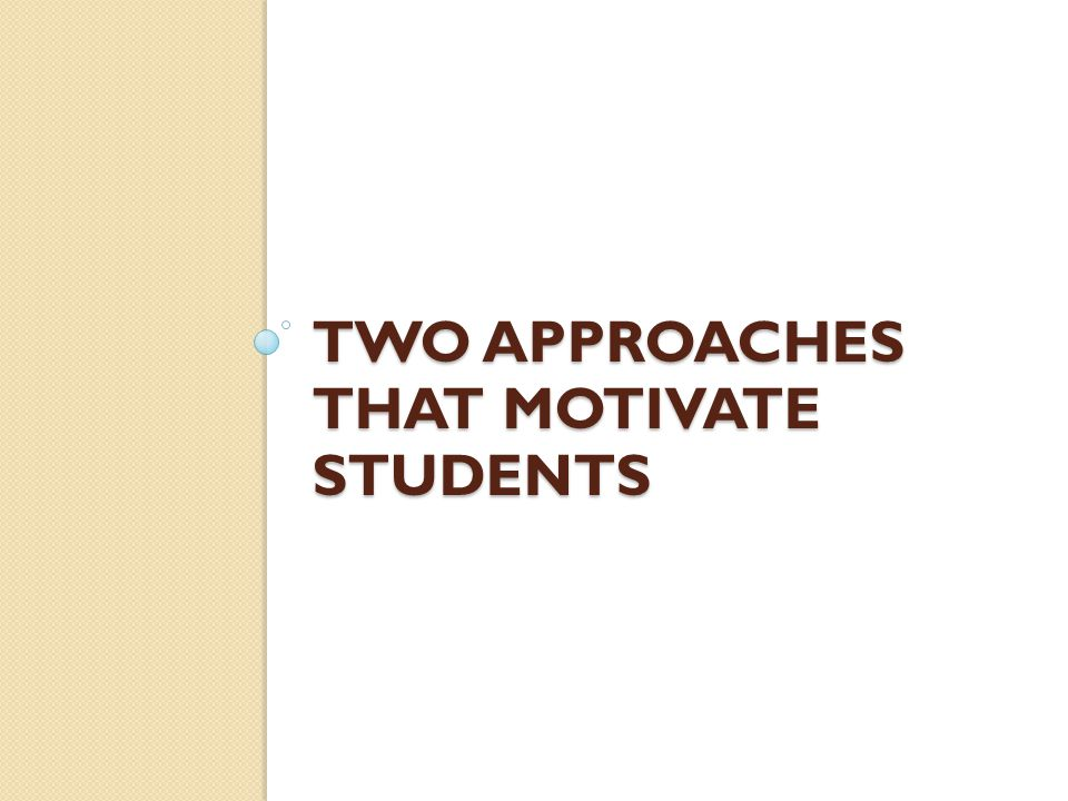 TWO APPROACHES THAT MOTIVATE STUDENTS