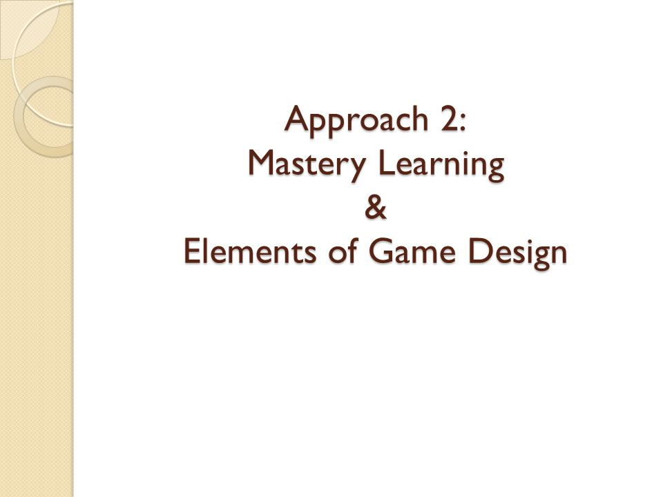 Approach 2: Mastery Learning & Elements of Game Design