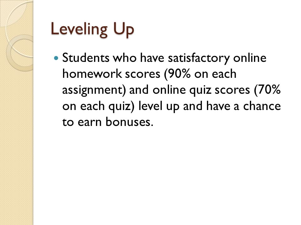 Leveling Up Students who have satisfactory online homework scores (90% on each assignment) and online quiz scores (70% on each quiz) level up and have a chance to earn bonuses.
