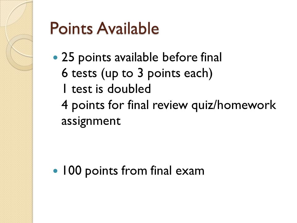 Points Available 25 points available before final 6 tests (up to 3 points each) 1 test is doubled 4 points for final review quiz/homework assignment 100 points from final exam