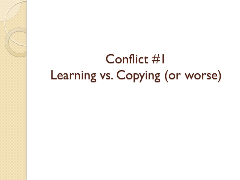 Conflict #1 Learning vs. Copying (or worse)