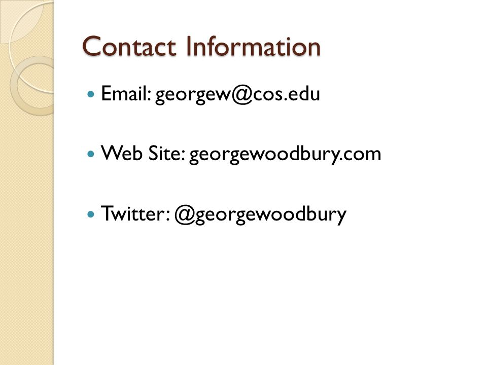 Contact Information Email: georgew@cos.edu Web Site: georgewoodbury.com Twitter: @georgewoodbury