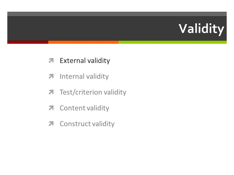 Validity  External validity  Internal validity  Test/criterion validity  Content validity  Construct validity