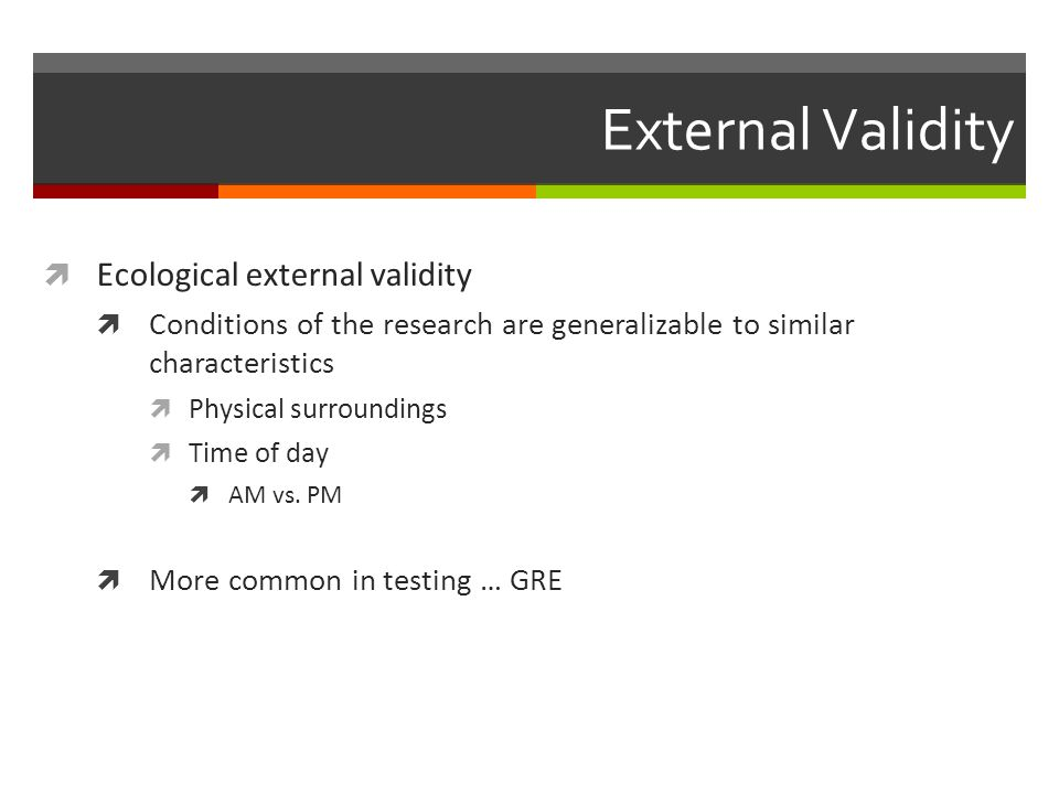 External Validity  Ecological external validity  Conditions of the research are generalizable to similar characteristics  Physical surroundings  Time of day  AM vs.