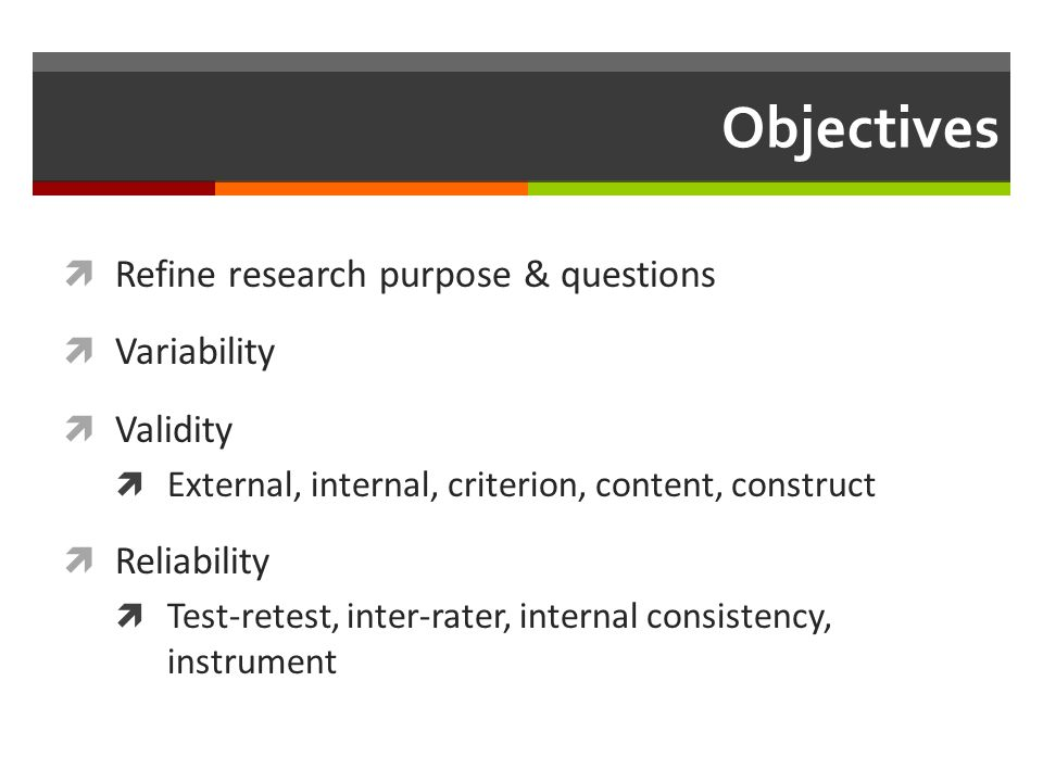 Objectives  Refine research purpose & questions  Variability  Validity  External, internal, criterion, content, construct  Reliability  Test-retest, inter-rater, internal consistency, instrument
