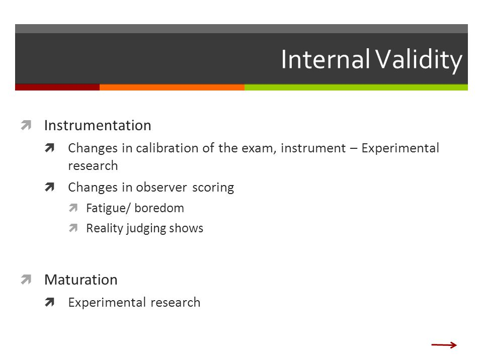 Internal Validity  Instrumentation  Changes in calibration of the exam, instrument – Experimental research  Changes in observer scoring  Fatigue/ boredom  Reality judging shows  Maturation  Experimental research