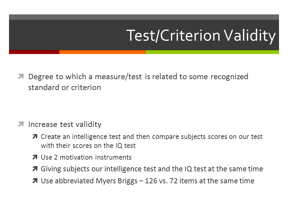 Test/Criterion Validity  Degree to which a measure/test is related to some recognized standard or criterion  Increase test validity  Create an intelligence test and then compare subjects scores on our test with their scores on the IQ test  Use 2 motivation instruments  Giving subjects our intelligence test and the IQ test at the same time  Use abbreviated Myers Briggs – 126 vs.