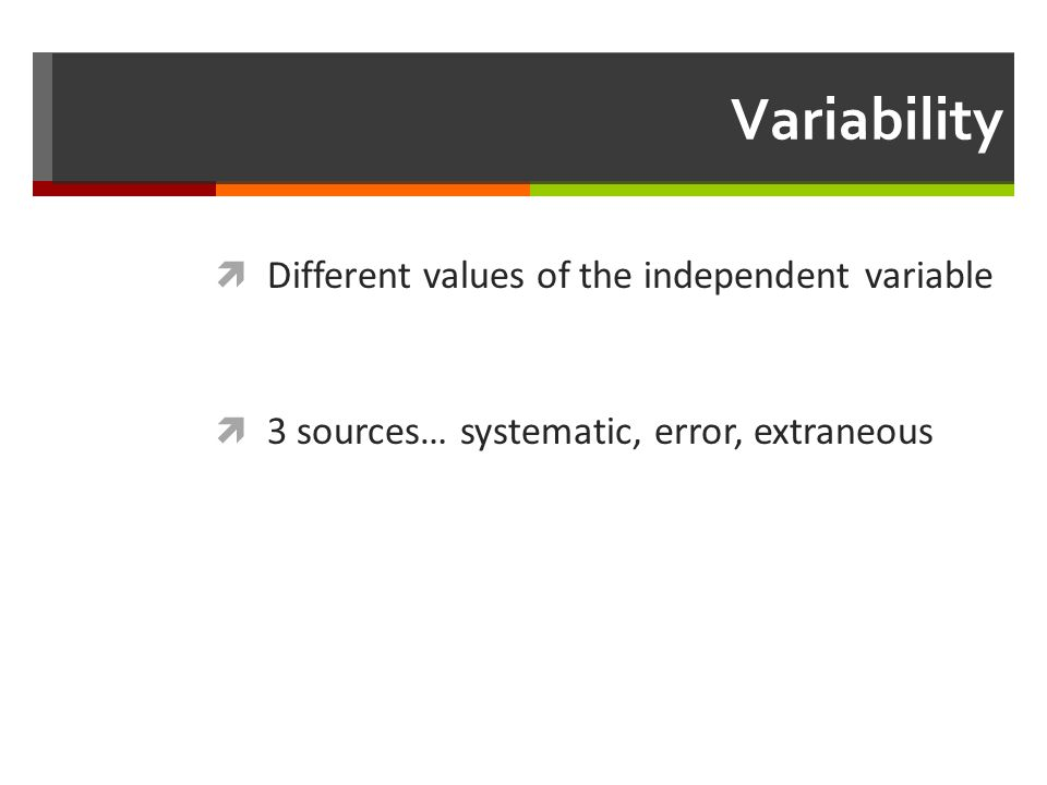 Variability  Different values of the independent variable  3 sources… systematic, error, extraneous