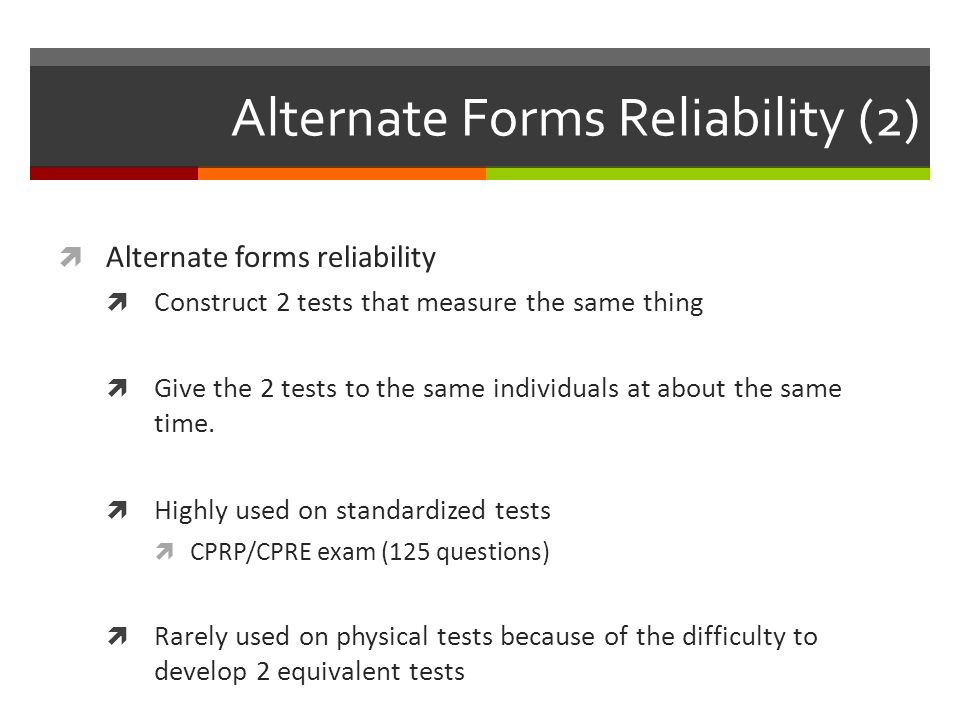 Alternate Forms Reliability (2)  Alternate forms reliability  Construct 2 tests that measure the same thing  Give the 2 tests to the same individuals at about the same time.
