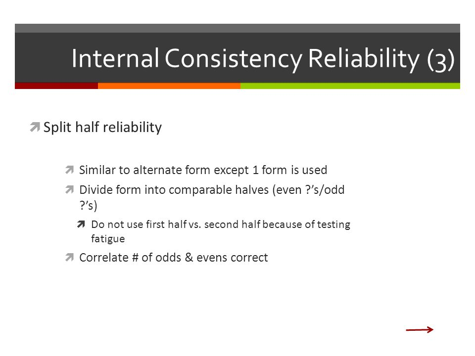 Internal Consistency Reliability (3)  Split half reliability  Similar to alternate form except 1 form is used  Divide form into comparable halves (even 's/odd 's)  Do not use first half vs.