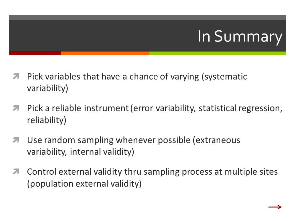 In Summary  Pick variables that have a chance of varying (systematic variability)  Pick a reliable instrument (error variability, statistical regression, reliability)  Use random sampling whenever possible (extraneous variability, internal validity)  Control external validity thru sampling process at multiple sites (population external validity)