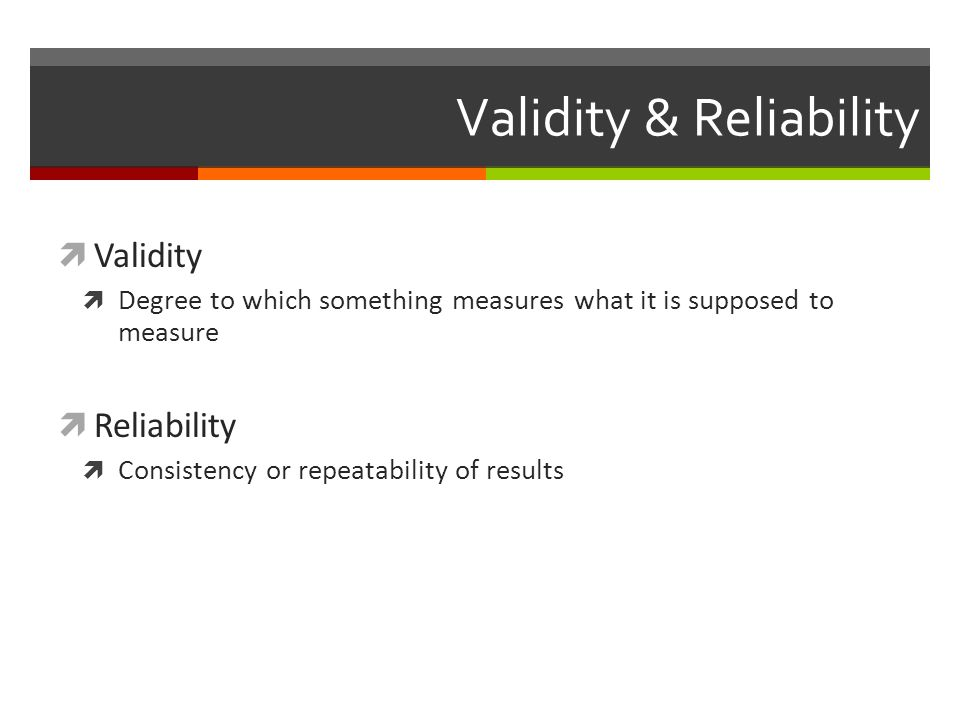 Validity & Reliability  Validity  Degree to which something measures what it is supposed to measure  Reliability  Consistency or repeatability of results