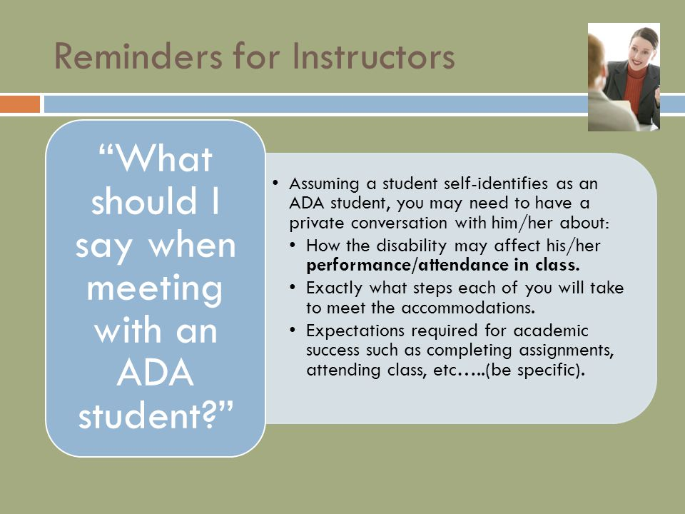 Reminders for Instructors Assuming a student self-identifies as an ADA student, you may need to have a private conversation with him/her about: How the disability may affect his/her performance/attendance in class.