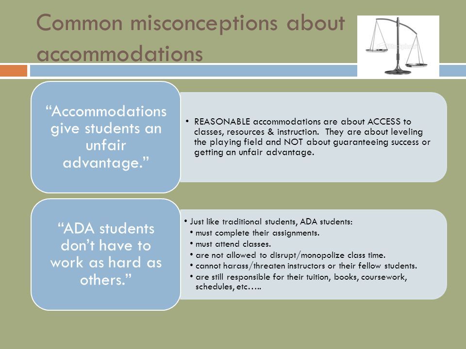 Common misconceptions about accommodations REASONABLE accommodations are about ACCESS to classes, resources & instruction.